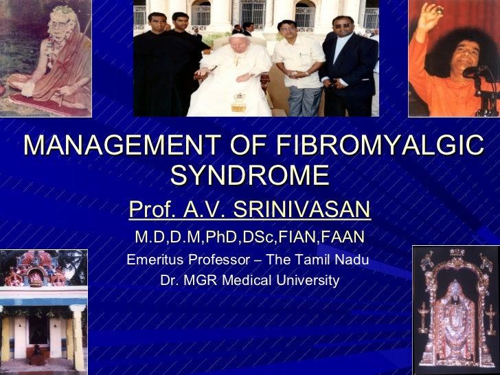 MANAGEMENT OF FIBROMYALGIC       SYNDROME     Prof. A.V. SRINIVASAN      M.D,D.M,PhD,DSc,FIAN,FAAN     Emeritus Professor ...