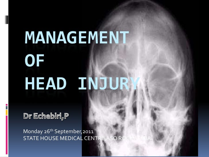 MANAGEMENTOFHEAD INJURYMonday 26th September,2011STATE HOUSE MEDICAL CENTRE,ASO ROCK ABUJA.