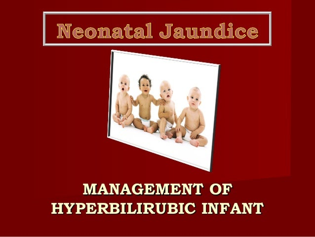 MANAGEMENT OFMANAGEMENT OF HYPERBILIRUBIC INFANTHYPERBILIRUBIC INFANT