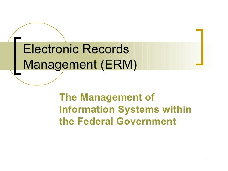 Electronic Records Management (ERM) The Management of Information Systems within the Federal Government