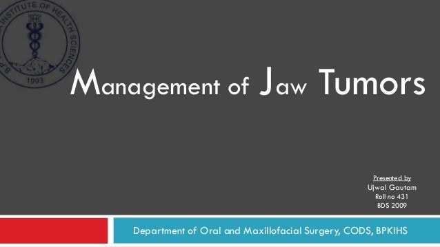Department of Oral and Maxillofacial Surgery, CODS, BPKIHS Management of Jaw Tumors Presented by Ujwal Gautam Roll no 431 ...