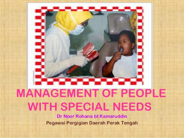 MANAGEMENT OF PEOPLE WITH SPECIAL NEEDS Dr Noor Rohana bt Kamaruddin Pegawai Pergigian Daerah Perak Tengah
