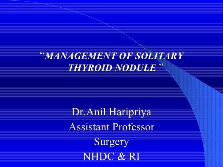 "<ul><li>"" MANAGEMENT OF SOLITARY THYROID NODULE   "" </li></ul><ul><li>Dr.Anil Haripriya </li></ul><ul><li>Assistant Profes..."