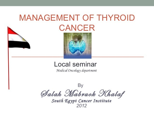 MANAGEMENT OF THYROID      CANCER      Local seminar       Medical Oncology department                     By   Salah Mabr...