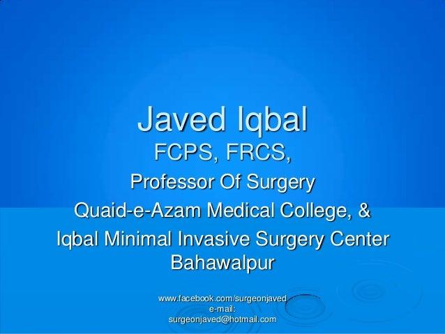 Javed Iqbal          FCPS, FRCS,        Professor Of Surgery  Quaid-e-Azam Medical College, &Iqbal Minimal Invasive Surger...