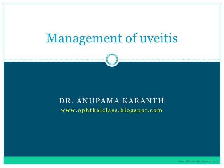Management of uveitis      DR. ANUPAMA KARANTH   www.ophthalclass.blogspot.com                                       www.o...
