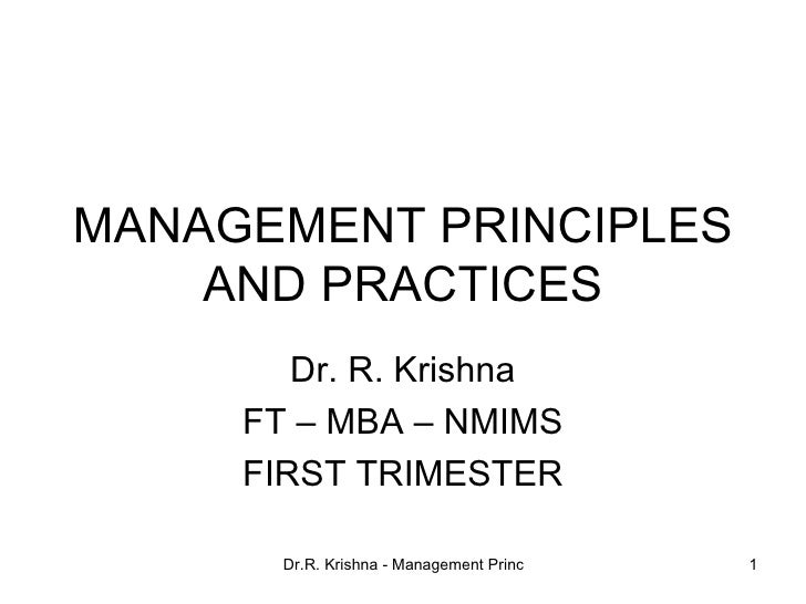 MANAGEMENT PRINCIPLES AND PRACTICES Dr. R. Krishna FT – MBA – NMIMS FIRST TRIMESTER