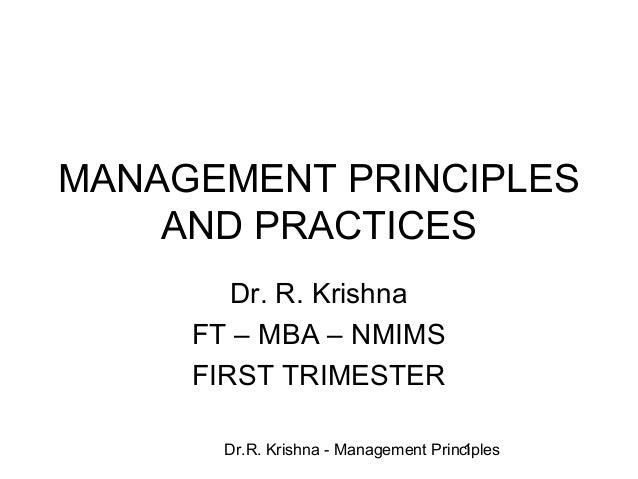 Dr.R. Krishna - Management Principles1 MANAGEMENT PRINCIPLES AND PRACTICES Dr. R. Krishna FT – MBA – NMIMS FIRST TRIMESTER