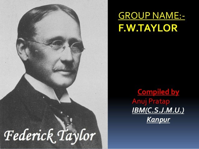 GROUP NAME:-F.W.TAYLOR    Compiled by  Anuj Pratap  IBM(C.S.J.M.U.)      Kanpur