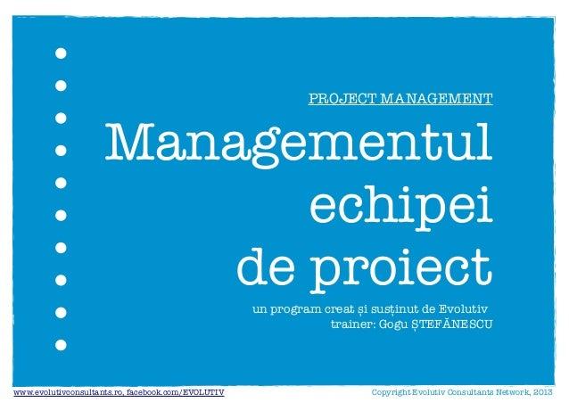 un program creat și susținut de Evolutivtrainer: Gogu ȘTEFĂNESCUManagementulechipeide proiectCopyright Evolutiv Consultant...