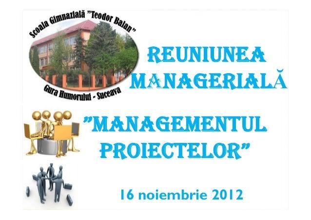 """16 noiembrie 2012 """"MANAGEMENTUL PROIECTELOR"""" REUNIUNEA MANAGERIALĂ"""