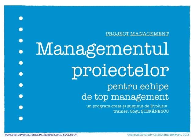 un program creat și susținut de Evolutivtrainer: Gogu ȘTEFĂNESCUManagementulproiectelorpentru echipede top managementCopyr...