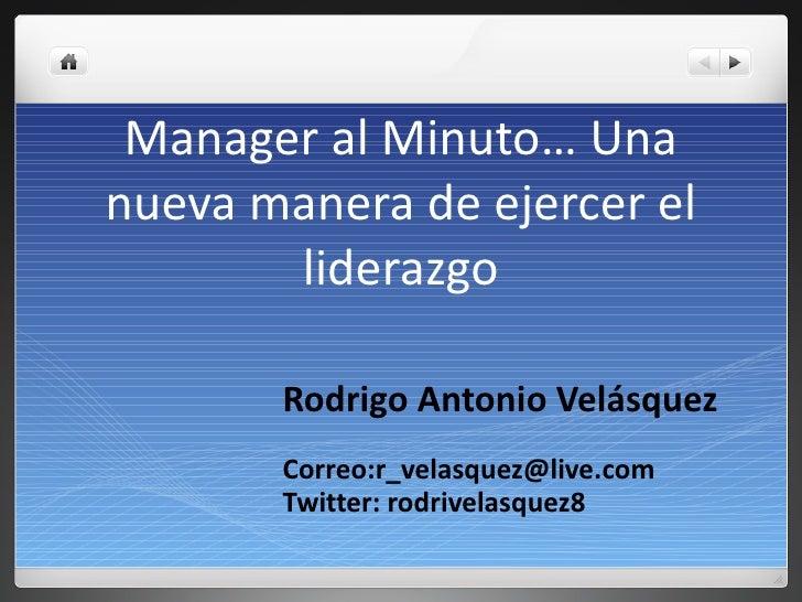 Manager al Minuto… Una nueva manera de ejercer el liderazgo Rodrigo Antonio Velásquez Correo:r_velasquez@live.com Twitter:...