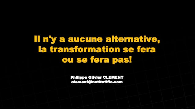 Il n'y a aucune alternative, la transformation se fera ou se fera pas! Philippe Olivier CLEMENT clement@institutific.com