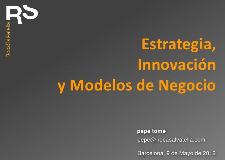 Estrategia,          Innovacióny Modelos de Negocio           pepe tomé           pepe@ rocasalvatella.com           Barce...
