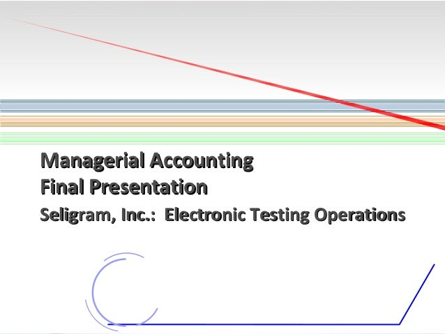 Managerial Accounting Final Presentation Seligram, Inc.: Electronic Testing Operations  1