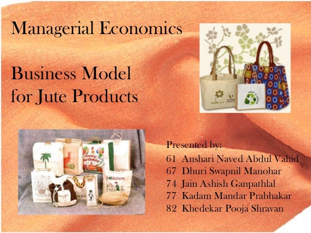 Managerial Economics Business Model for Jute Products Presented by: 61 Anshari Naved Abdul Vahid 67 Dhuri Swapnil Manohar ...
