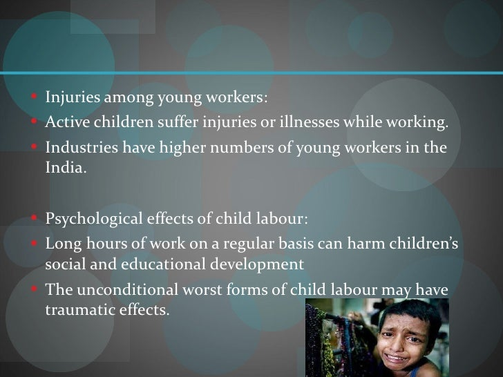 child labor and its effects on Child labour is not just an affront to the rights of a child but also a symbol of a society that has lost its way we should, therefore, all strive to ensure that the fundamental rights of children are protected and that they are accorded the opportunity to go after their dreams and aspirations.