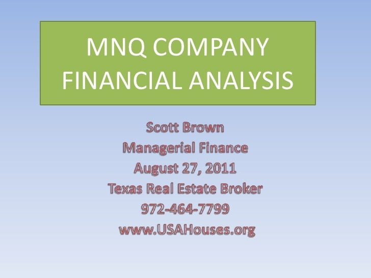 MNQ COMPANY FINANCIAL ANALYSIS<br />Scott Brown<br />Managerial Finance<br />August 27, 2011<br />Texas Real Estate Broker...
