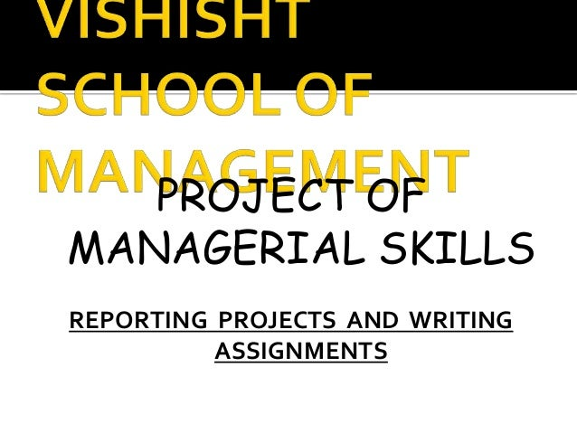 PROJECT OFMANAGERIAL SKILLSREPORTING PROJECTS AND WRITING          ASSIGNMENTS