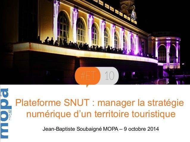 Plateforme SNUT : manager la stratégie  numérique d'un territoire touristique  Jean-Baptiste Soubaigné MOPA – 9 octobre 20...