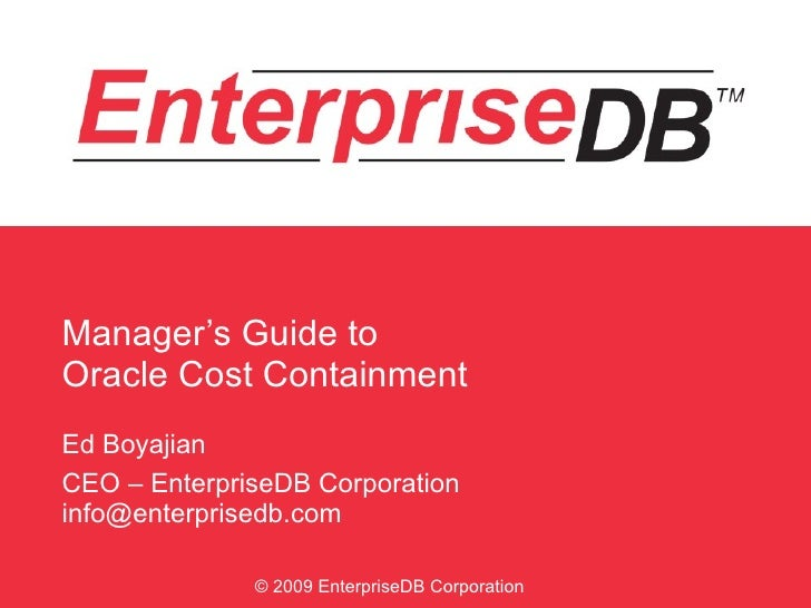 Manager's Guide to  Oracle Cost Containment Ed Boyajian CEO – EnterpriseDB Corporation [email_address] © 2009 EnterpriseDB...