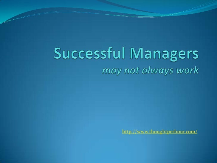 Successful Managersmay not always work<br />http://www.thoughtperhour.com/<br />