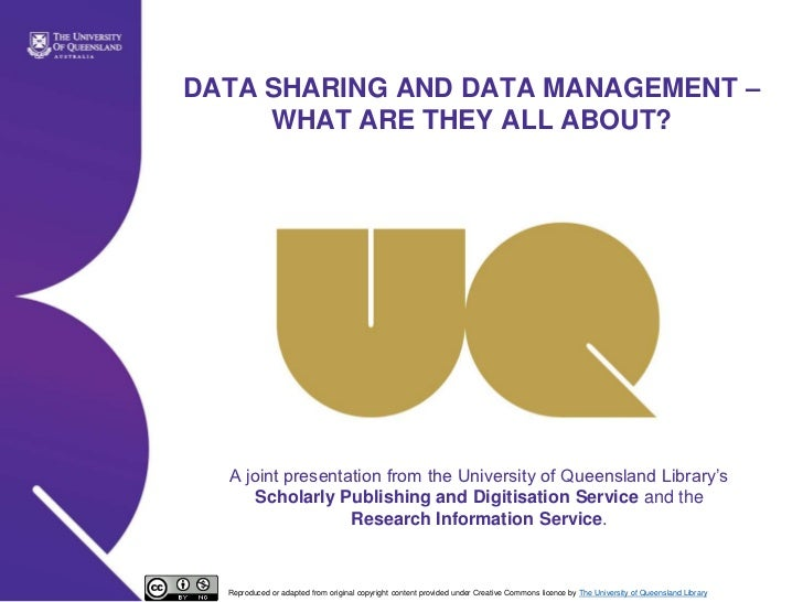 DATA SHARING AND DATA MANAGEMENT –     WHAT ARE THEY ALL ABOUT?  A joint presentation from the University of Queensland Li...