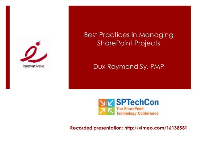 Best Practices in Managing SharePoint Projects Dux Raymond Sy, PMP Recorded presentation: http://vimeo.com/16138581