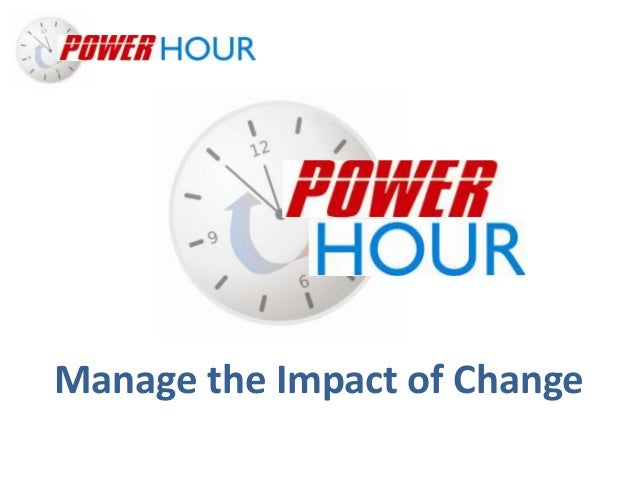 Manage the Impact of Change Manage the Impact of Change