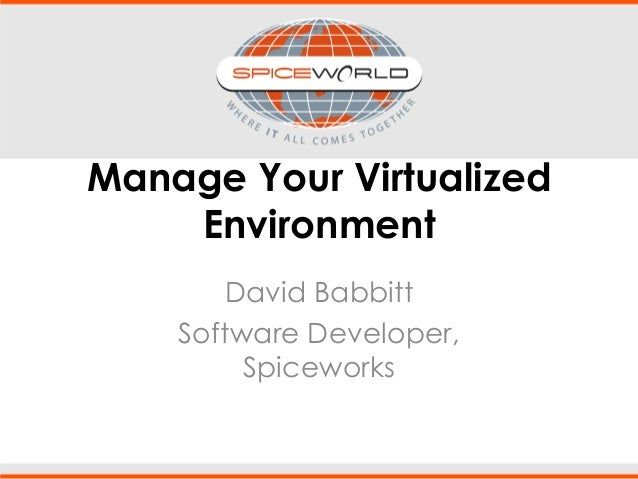 Manage Your Virtualized Environment David Babbitt Software Developer, Spiceworks