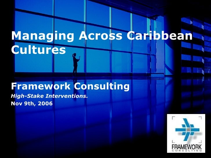 Managing Across Caribbean Cultures Framework Consulting High-Stake Interventions. Nov 9th, 2006