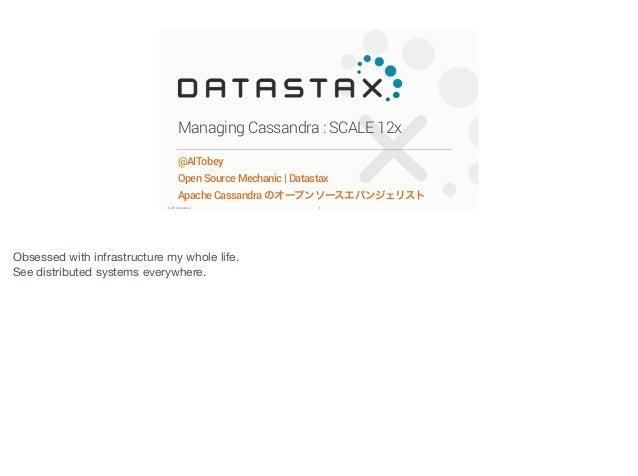 Managing Cassandra : SCALE 12x @AlTobey Open Source Mechanic   Datastax Apache Cassandra のオープンソースエバンジェリスト ©2014 DataStax  ...
