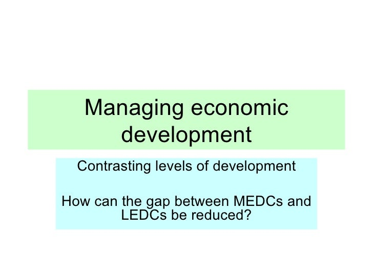 Managing economic development Contrasting levels of development How can the gap between MEDCs and LEDCs be reduced?