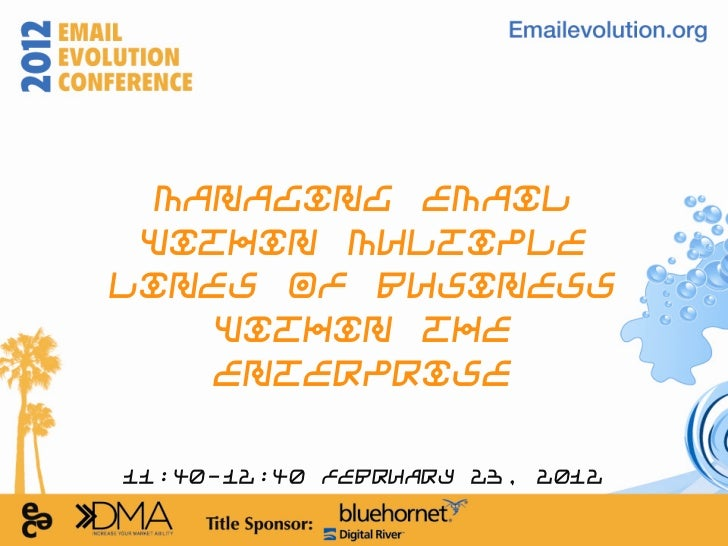 Managing Email Within MultipleLines of Business    Within the    Enterprise11:40-12:40 February 23, 2012