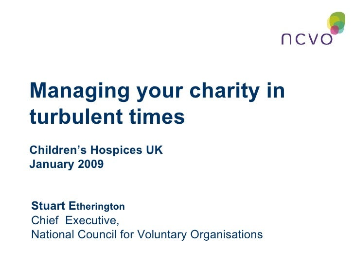 Managing your charity in turbulent times  Children's Hospices UK  January 2009 Stuart E therington Chief  Executive,  Nati...
