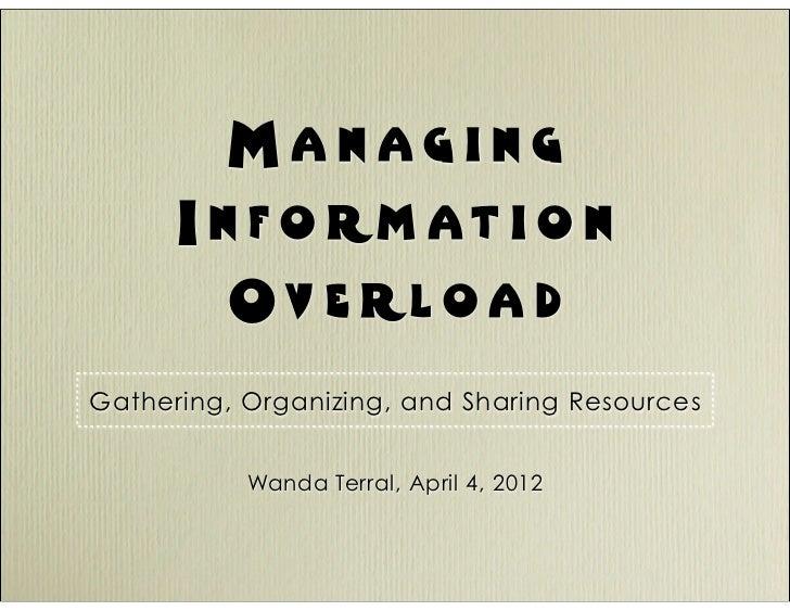 Managing      I n f o rm at i o n         Ov e rloa dGathering, Organizing, and Sharing Resources           Wanda Terral, ...