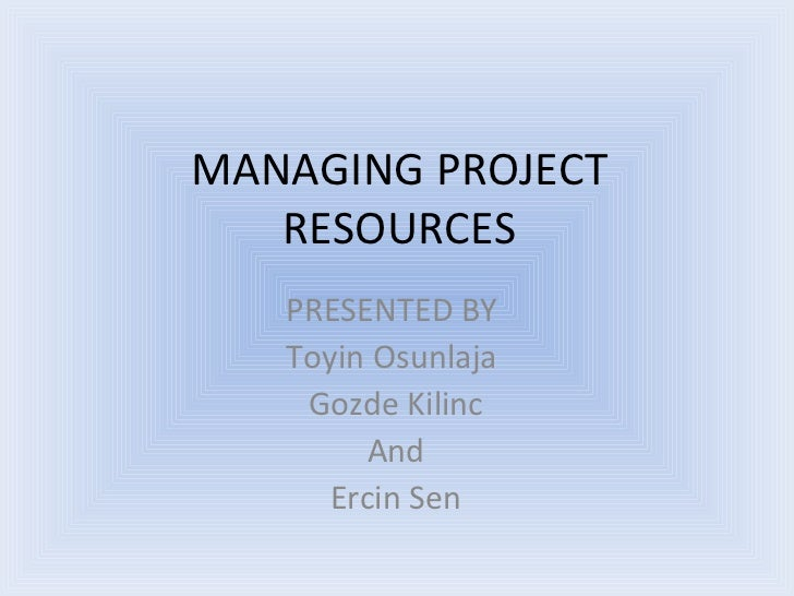 MANAGING PROJECT RESOURCES PRESENTED BY  Toyin Osunlaja  Gozde Kilinc And Ercin Sen