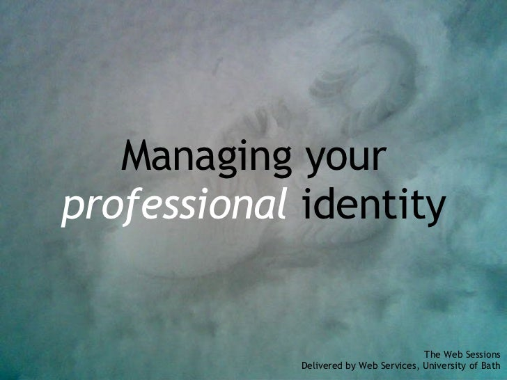 Managing your professional  identity The Web Sessions Delivered by Web Services, University of Bath