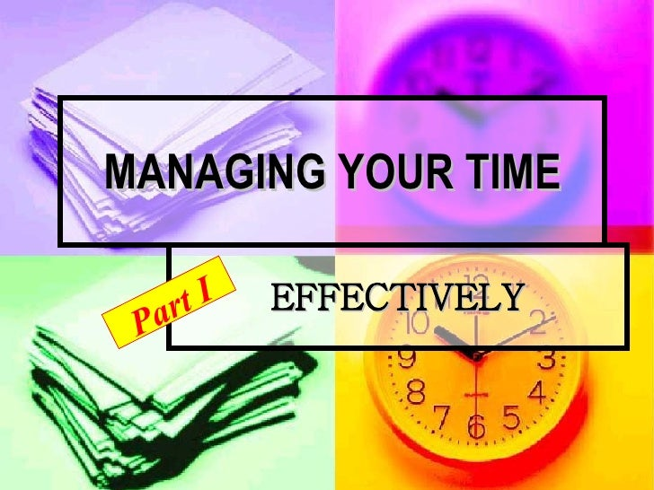 MANAGING YOUR TIME EFFECTIVELY Part I