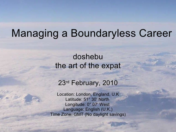 Managing a Boundaryless Career doshebu the art of the expat 23 rd  February, 2010 Location: London, England, U.K Latitude:...