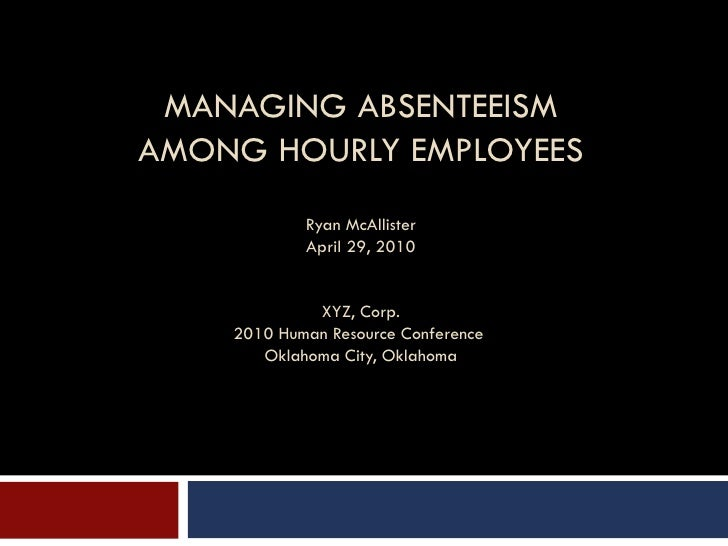 MANAGING ABSENTEEISM AMONG HOURLY EMPLOYEES Ryan McAllister April 29, 2010 XYZ, Corp. 2010 Human Resource Conference  Okla...