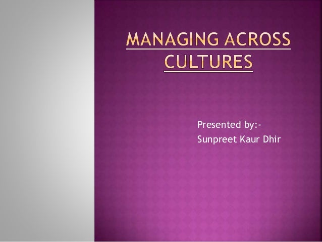managing across culture Course aim this course provides students with theoretical and practical  knowledge of the role and impact of culture and cultural diversity on management .
