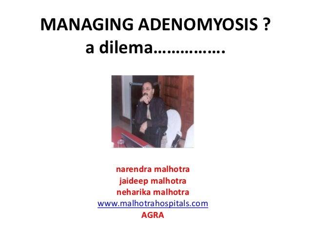 MANAGING ADENOMYOSIS ?   a dilema…………….        narendra malhotra         jaideep malhotra        neharika malhotra     www...