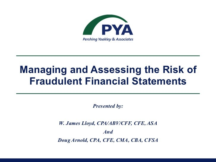 Managing and Assessing the Risk of Fraudulent Financial Statements Presented by: W. James Lloyd, CPA/ABV/CFF, CFE, ASA And...