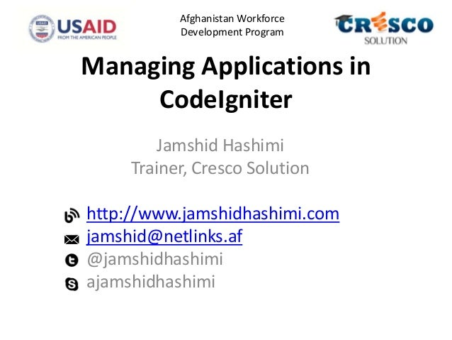 Managing Applications in CodeIgniter Jamshid Hashimi Trainer, Cresco Solution http://www.jamshidhashimi.com jamshid@netlin...