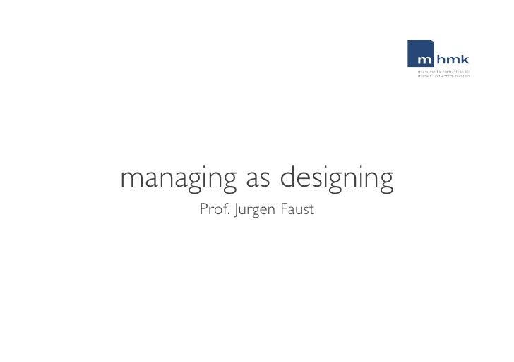 managing as designing <ul><li>Prof. Jurgen Faust </li></ul>