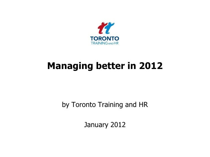 Managing better in 2012  by Toronto Training and HR        January 2012
