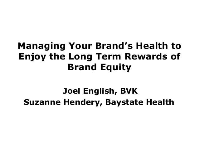 Managing Your Brand's Health to Enjoy the Long Term Rewards of Brand Equity Joel English, BVK Suzanne Hendery, Baystate He...