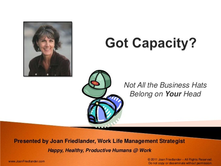 Got Capacity? <br />Not All the Business Hats Belong on Your Head<br />Presented by Joan Friedlander, Work Life Management...